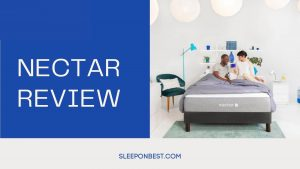 Nectar Mattress Review 2021 – Cost, Dimensions, Thickness & More!