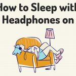 How to Sleep with Headphones on - Is It Medically Safe?