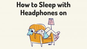 How to Sleep with Headphones on – Is It Medically Safe?